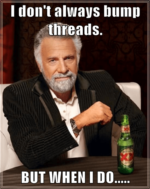 I don't always bump threads.  BUT WHEN I DO.....