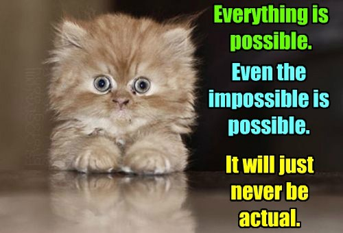 Nothing is impossible.  Really, it is.
