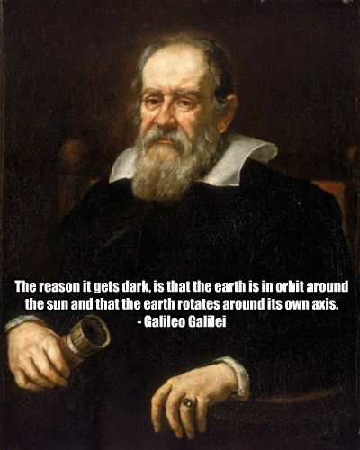 The reason it gets dark, is that the earth is in orbit around the sun and that the earth rotates around its own axis. - Galileo Galilei