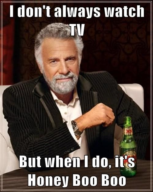 I don't always watch TV  But when I do, it's Honey Boo Boo