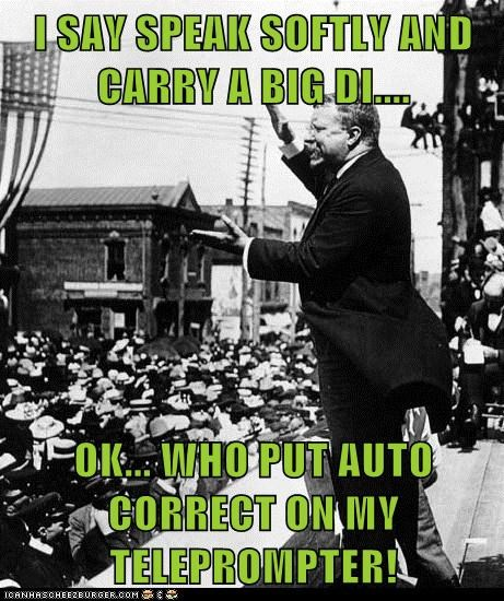 I SAY SPEAK SOFTLY AND CARRY A BIG DI....  OK... WHO PUT AUTO CORRECT ON MY TELEPROMPTER!