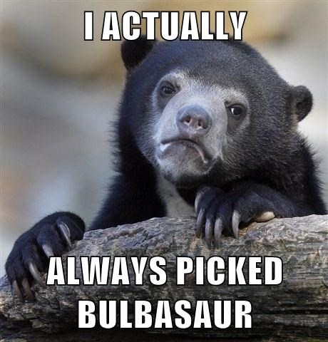 I ACTUALLY  ALWAYS PICKED BULBASAUR