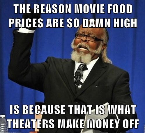 THE REASON MOVIE FOOD PRICES ARE SO DAMN HIGH  IS BECAUSE THAT IS WHAT THEATERS MAKE MONEY OFF