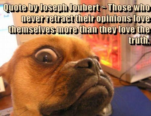 Quote by Joseph Joubert ~ Those who never retract their opinions love themselves more than they love the truth.