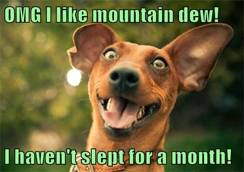 OMG I like mountain dew!  I haven't slept for a month!