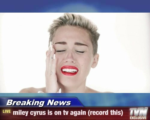 Breaking News - miley cyrus is on tv again (record this)