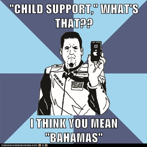 """CHILD SUPPORT,"" WHAT'S THAT??  I THINK YOU MEAN ""BAHAMAS"""