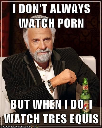 I DON'T ALWAYS WATCH pr0n  BUT WHEN I DO, I WATCH TRES EQUIS