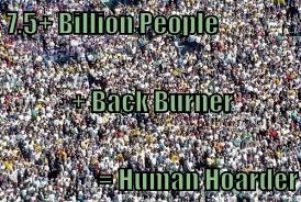 7.5+ Billion People + Back Burner = Human Hoarder