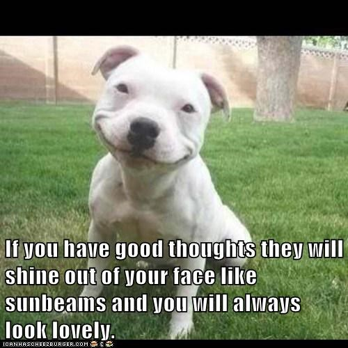 If you have good thoughts they will shine out of your face like sunbeams and you will always look lovely.