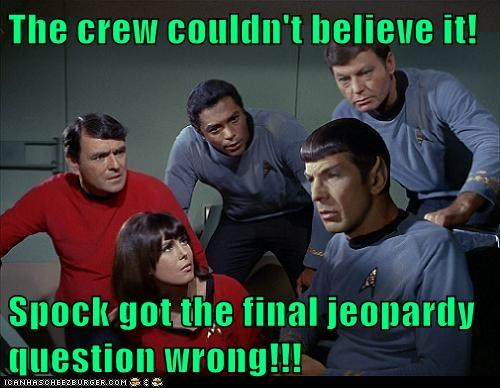 The crew couldn't believe it!  Spock got the final jeopardy question wrong!!!