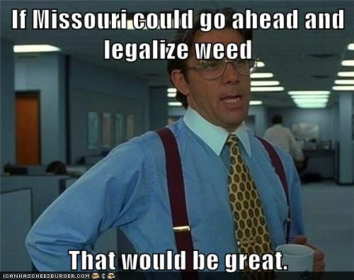 If Missouri could go ahead and legalize weed  That would be great.