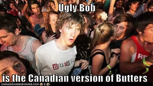 Ugly Bob   is the Canadian version of Butters