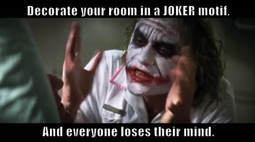 Decorate your room in a JOKER motif,  And everyone loses their mind.