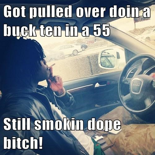 Got pulled over doin a buck ten in a 55  Still smokin dope b*tch!