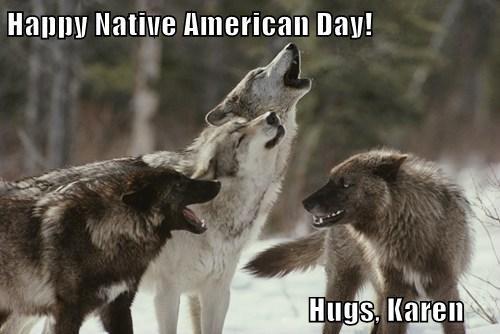 Happy Native American Day!                                                    Hugs, Karen