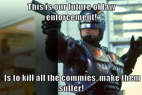 This is our future of law enforcement!   Is to kill all the commies, make them suffer!