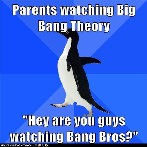 "Parents watching Big Bang Theory  ""Hey are you guys watching Bang Bros?"""