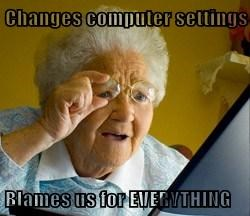 Changes computer settings  Blames us for EVERYTHING