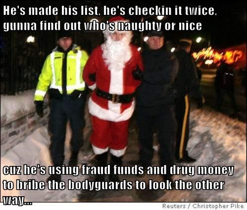 He's made his list, he's checkin it twice, gunna find out who's naughty or nice  cuz he's using fraud funds and drug money to bribe the bodyguards to look the other way...
