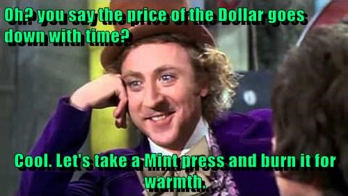 Oh? you say the price of the Dollar goes down with time?  Cool. Let's take a Mint press and burn it for warmth.