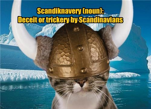 Scandiknavery (noun):  Deceit or trickery by Scandinavians