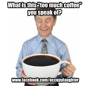 "What is this ""too much coffee"" you speak of?"