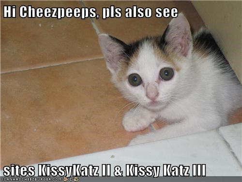Hi Cheezpeeps, pls also see  sites KissyKatz II & Kissy Katz III