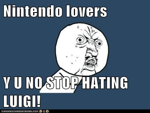 Nintendo lovers  Y U NO STOP HATING LUIGI!