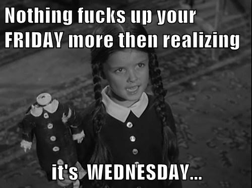 Nothing fucks up your FRIDAY more then realizing  it's  WEDNESDAY...