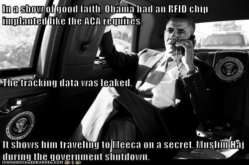 In a show of good faith, Obama had an RFID chip implanted like the ACA requires. The tracking data was leaked. It shows him traveling to Meeca on a secret, Muslim Haj during the government shutdown.