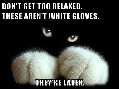 DON'T GET TOO RELAXED.              THESE AREN'T WHITE GLOVES.  THEY'RE LATEX.