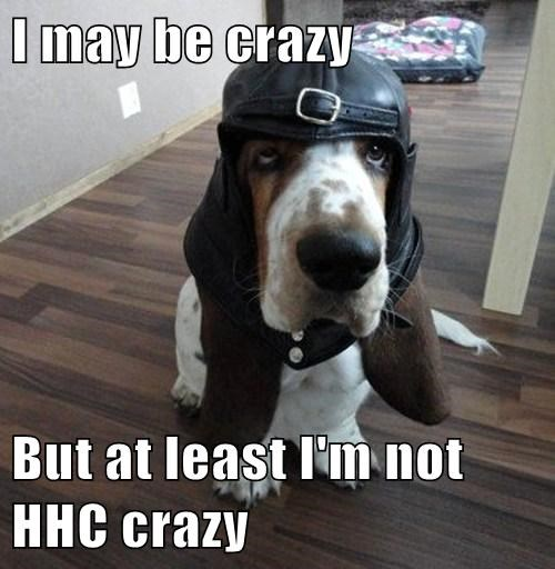 I may be crazy  But at least I'm not HHC crazy