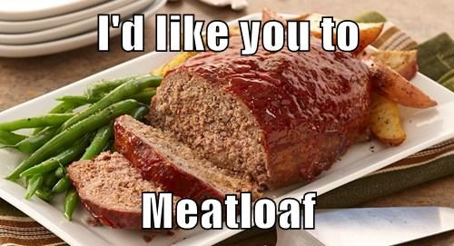 I'd like you to  Meatloaf