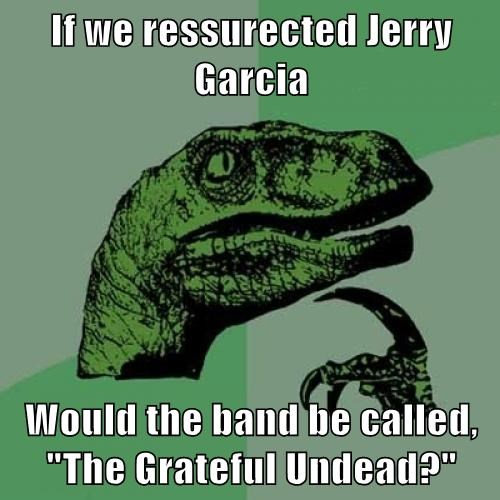 "If we ressurected Jerry Garcia  Would the band be called, ""The Grateful Undead?"""