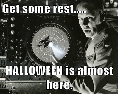 Get some rest.....  HALLOWEEN is almost here.