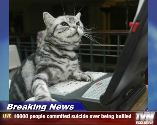 Breaking News - 10000 people commited suicide over being bullied