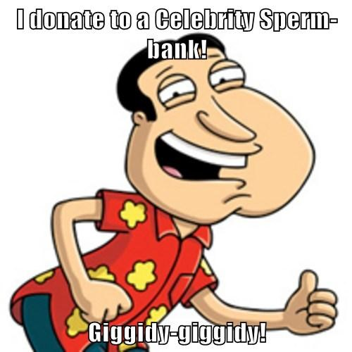 I donate to a Celebrity Sperm-bank!  Giggidy-giggidy!