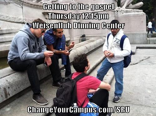 Getting to the gospel                                                                                          Thursday 12:15pm                                                                    Weisenfluh Dinning Center  ChangeYourCampus.com/SRU