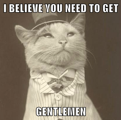I BELIEVE YOU NEED TO GET  GENTLEMEN