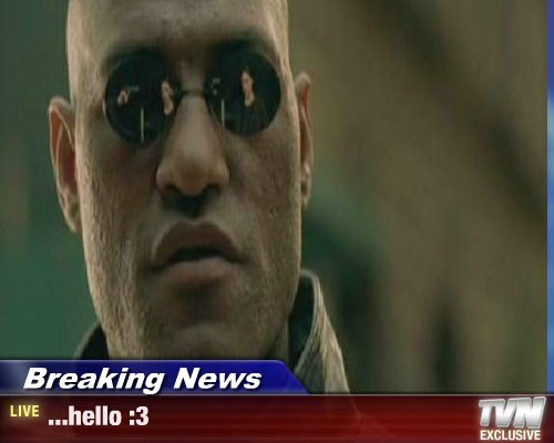 Breaking News - ...hello :3