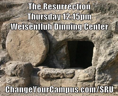 The Resurrection                                                                    Thursday 12:15pm                                                                    Weisenfluh Dinning Center  ChangeYourCampus.com/SRU