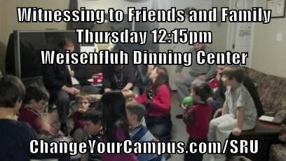 Witnessing to Friends and Family                                                           Thursday 12:15pm                                                                    Weisenfluh Dinning Center  ChangeYourCampus.com/SRU
