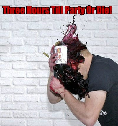 Three Hours Till Party Or Die!