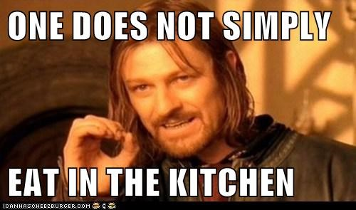 ONE DOES NOT SIMPLY  EAT IN THE KITCHEN