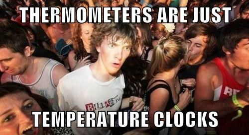THERMOMETERS ARE JUST  TEMPERATURE CLOCKS