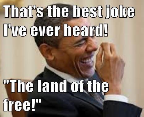 "That's the best joke I've ever heard!  ""The land of the free!"""