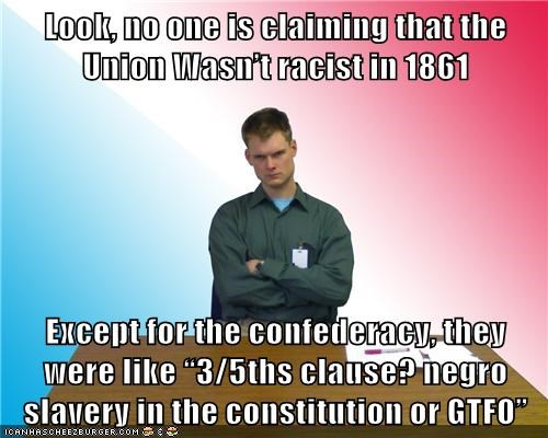 "Look, no one is claiming that the Union Wasn't racist in 1861  Except for the confederacy, they were like ""3/5ths clause? negro slavery in the constitution or GTFO"""