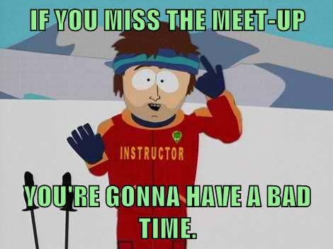IF YOU MISS THE MEET-UP  YOU'RE GONNA HAVE A BAD TIME.