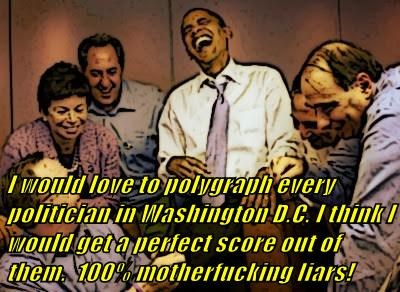 I would love to polygraph every politician in Washington D.C. I think I would get a perfect score out of them.  100% motherfucking liars!
